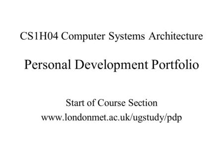 CS1H04 Computer Systems Architecture Personal Development Portfolio Start of Course Section www.londonmet.ac.uk/ugstudy/pdp.