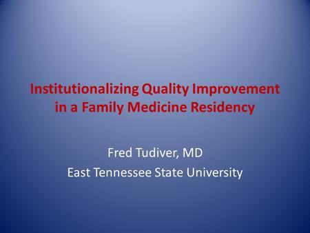 Institutionalizing Quality Improvement in a Family Medicine Residency Fred Tudiver, MD East Tennessee State University.