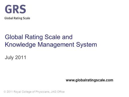 © 2011 Royal College of Physicians, JAG Office Global Rating Scale and Knowledge Management System July 2011 www.globalratingscale.com.