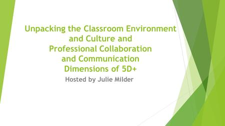 Hosted by Julie Milder Unpacking the Classroom Environment and Culture and Professional Collaboration and Communication Dimensions of 5D+