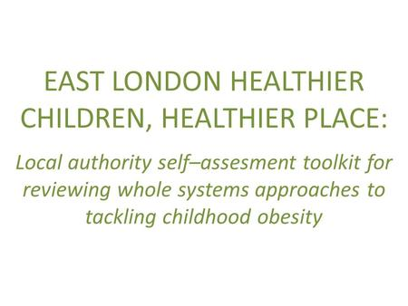 EAST LONDON HEALTHIER CHILDREN, HEALTHIER PLACE: Local authority self–assesment toolkit for reviewing whole systems approaches to tackling childhood obesity.