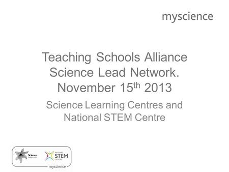 Teaching Schools Alliance Science Lead Network. November 15 th 2013 Science Learning Centres and National STEM Centre.