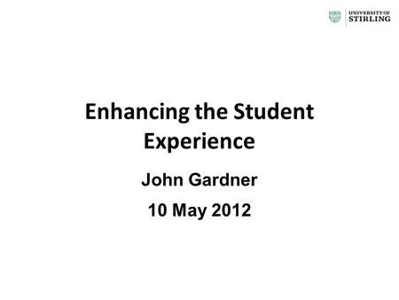 Enhancing the Student Experience John Gardner 10 May 2012 1.