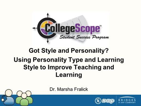 Got Style and Personality? Using Personality Type and Learning Style to Improve Teaching and Learning Dr. Marsha Fralick.