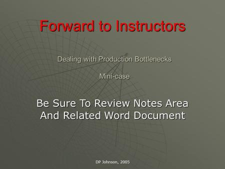 DP Johnson, 2005 Dealing with Production Bottlenecks Mini-case Be Sure To Review Notes Area And Related Word Document Forward to Instructors.