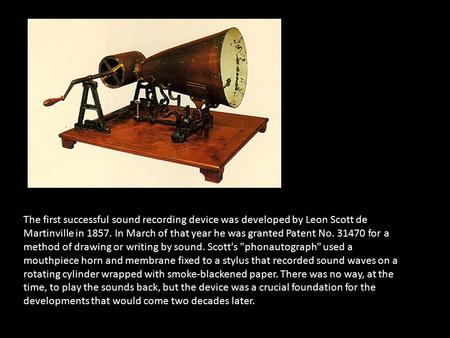 The first successful sound recording device was developed by Leon Scott de Martinville in 1857. In March of that year he was granted Patent No. 31470 for.