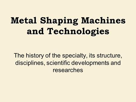 Metal Shaping Machines and Technologies The history of the specialty, its structure, disciplines, scientific developments and researches.
