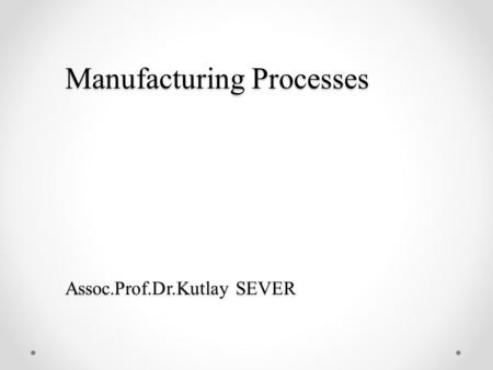 Manufacturing Processes Assoc.Prof.Dr.Kutlay SEVER.