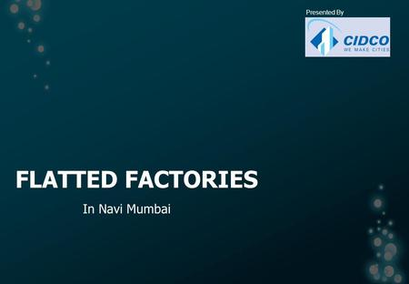 FLATTED FACTORIES In Navi Mumbai Presented By. CONCEPT Originated from Hong Kong in 1960s To cater the local micro, small & medium enterprises engaged.