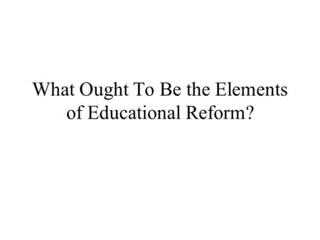 What Ought To Be the Elements of Educational Reform?