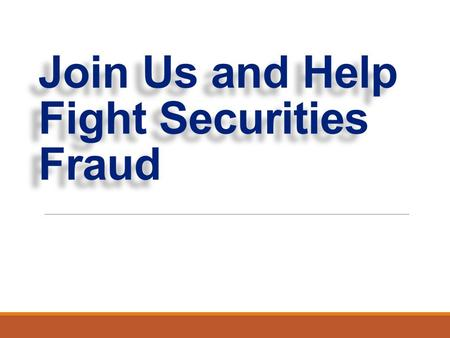 Join Us and Help Fight Securities Fraud. INSERT DESCRIPTION OF YOUR AGENCY.