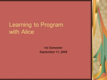 Learning to Program with Alice 1st Semester September 11, 2008.