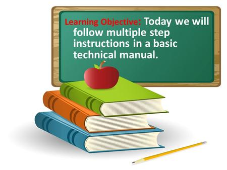 Learning Objective : Today we will follow multiple step instructions in a basic technical manual.