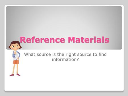 Reference Materials What source is the right source to find information?