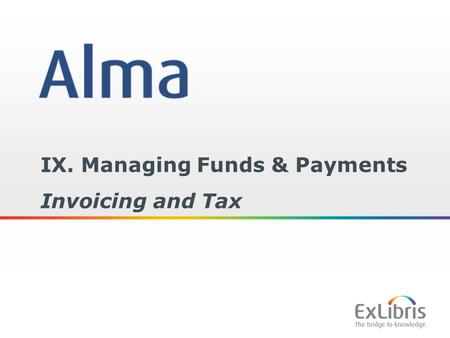 1 IX. Managing Funds & Payments Invoicing and Tax.
