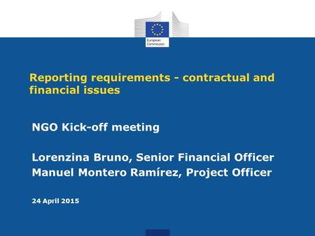 Reporting requirements - contractual and financial issues NGO Kick-off meeting Lorenzina Bruno, Senior Financial Officer Manuel Montero Ramírez, Project.