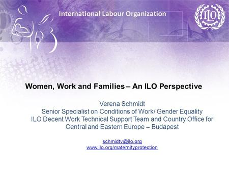 International Labour Organization Women, Work and Families – An ILO Perspective Verena Schmidt Senior Specialist on Conditions of Work/ Gender Equality.