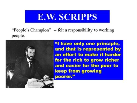 "E.W. SCRIPPS ""People's Champion"" -- felt a responsibility to working people. ""I have only one principle, and that is represented by an effort to make."