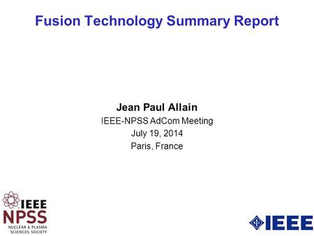 Fusion Technology Summary Report Jean Paul Allain IEEE-NPSS AdCom Meeting July 19, 2014 Paris, France.