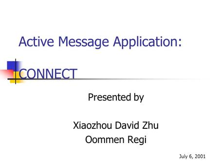 Active Message Application: CONNECT Presented by Xiaozhou David Zhu Oommen Regi July 6, 2001.