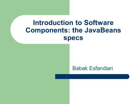 Introduction to Software Components: the JavaBeans specs Babak Esfandiari.
