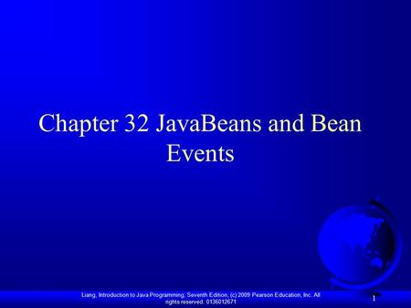 Liang, Introduction to Java Programming, Seventh Edition, (c) 2009 Pearson Education, Inc. All rights reserved. 0136012671 1 Chapter 32 JavaBeans and Bean.