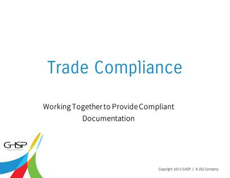 Copyright 2013 GHSP | A JSJ Company Trade Compliance Working Together to Provide Compliant Documentation.