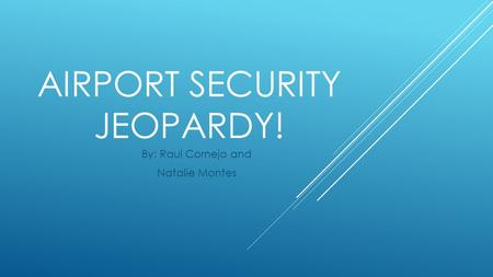 AIRPORT SECURITY JEOPARDY! By: Raul Cornejo and Natalie Montes.