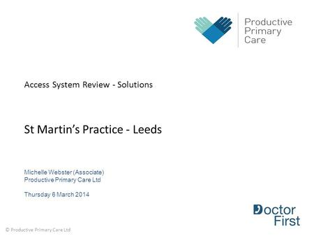 © Productive Primary Care Ltd Access System Review - Solutions St Martin's Practice - Leeds Michelle Webster (Associate) Productive Primary Care Ltd Thursday.