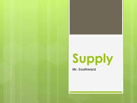 Supply Mr. Southward. What is Supply?  The amount of a product that would be offered for sale at all possible prices that could prevail in the market;
