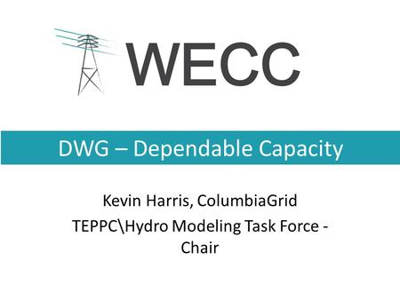 DWG – Dependable Capacity Kevin Harris, ColumbiaGrid TEPPC\Hydro Modeling Task Force - Chair.