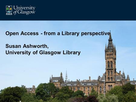 Open Access - from a Library perspective Susan Ashworth, University of Glasgow Library.