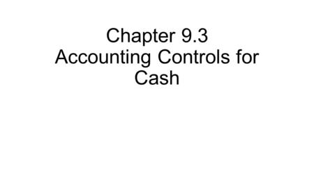 Chapter 9.3 Accounting Controls for Cash. Internal Controls Where possible, two different people should be processing and preparing accounting documents.
