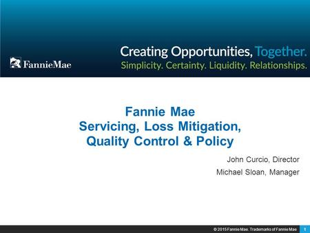1 Fannie Mae Servicing, Loss Mitigation, Quality Control & Policy John Curcio, Director Michael Sloan, Manager © 2015 Fannie Mae. Trademarks of Fannie.