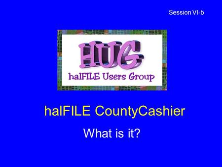 HalFILE CountyCashier What is it? Session VI-b. halFILE CountyCashier Version 2.2 Handles Official Records and fees collected for the County Clerk and.