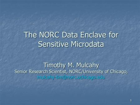 1 The NORC Data Enclave for Sensitive Microdata Timothy M. Mulcahy Senior Research Scientist, NORC/University of Chicago,