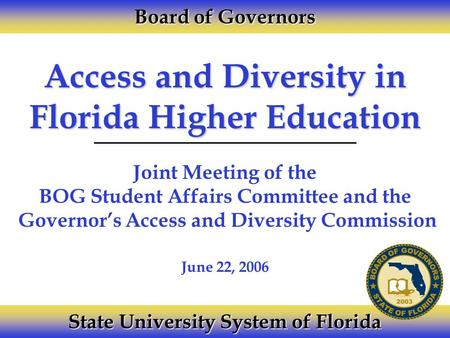 Access and Diversity in Florida Higher Education Joint Meeting of the BOG Student Affairs Committee and the Governor's Access and Diversity Commission.