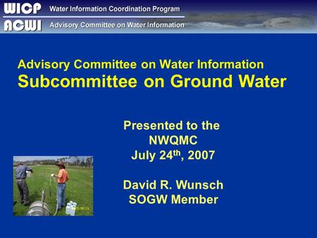 Advisory Committee on Water Information Subcommittee on Ground Water Presented to the NWQMC July 24 th, 2007 David R. Wunsch SOGW Member.