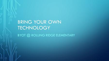 BRING YOUR OWN TECHNOLOGY ROLLING RIDGE ELEMENTARY.
