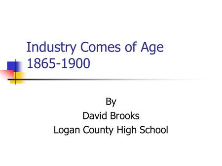 Industry Comes of Age 1865-1900 By David Brooks Logan County High School.