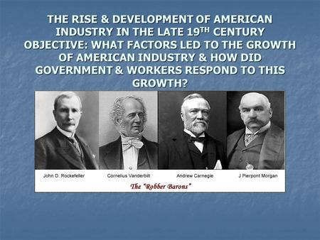 THE RISE & DEVELOPMENT OF AMERICAN INDUSTRY IN THE LATE 19 TH CENTURY OBJECTIVE: WHAT FACTORS LED TO THE GROWTH OF AMERICAN INDUSTRY & HOW DID GOVERNMENT.
