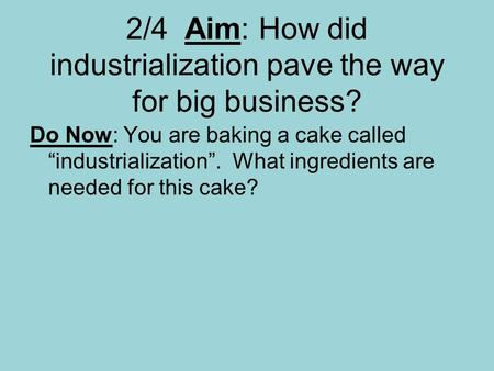 "2/4 Aim: How did industrialization pave the way for big business? Do Now: You are baking a cake called ""industrialization"". What ingredients are needed."