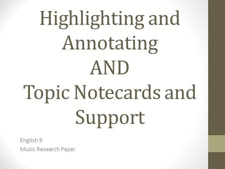 Highlighting and Annotating AND Topic Notecards and Support English 9 Music Research Paper.