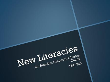 New Literacies By: Brandon Creswell, Charles Zhang LRC 320.
