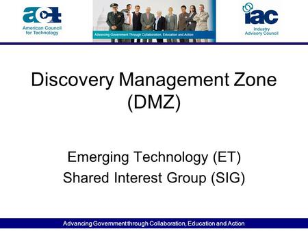Advancing Government through Collaboration, Education and Action Discovery Management Zone (DMZ) Emerging Technology (ET) Shared Interest Group (SIG)