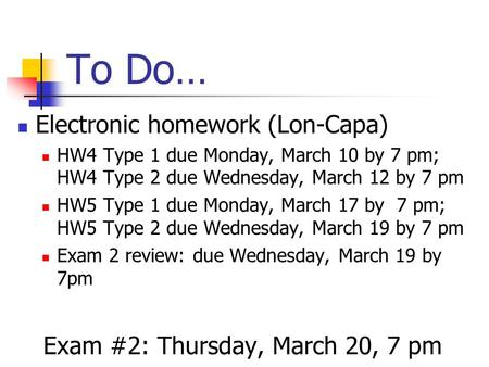 To Do… Electronic homework (Lon-Capa) HW4 Type 1 due Monday, March 10 by 7 pm; HW4 Type 2 due Wednesday, March 12 by 7 pm HW5 Type 1 due Monday, March.