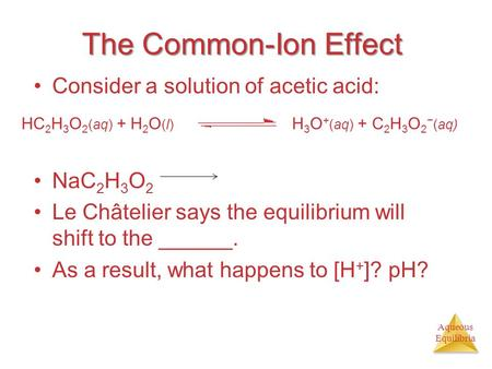 Aqueous Equilibria The Common-Ion Effect Consider a solution of acetic acid: NaC 2 H 3 O 2 Le Châtelier says the equilibrium will shift to the ______.