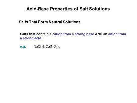 Acid-Base Properties of Salt Solutions Salts That Form Neutral Solutions Salts that contain a cation from a strong base AND an anion from a strong acid.
