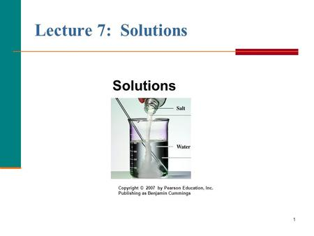 1 Lecture 7: Solutions Solutions Copyright © 2007 by Pearson Education, Inc. Publishing as Benjamin Cummings.