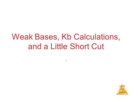 Acids and Bases Weak Bases, Kb Calculations, and a Little Short Cut.